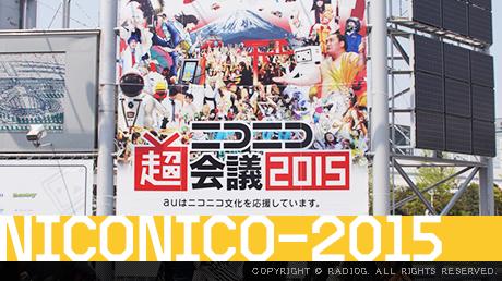 ラジオジロケ・ネットの文化祭「ニコニコ超会議2015」に行ってみた!(前編)